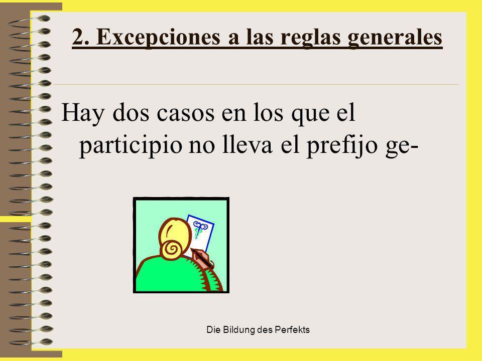 Die Bildung des Perfekts 2. Excepciones a las reglas generales Hay dos casos en los que el participio no lleva el prefijo ge-