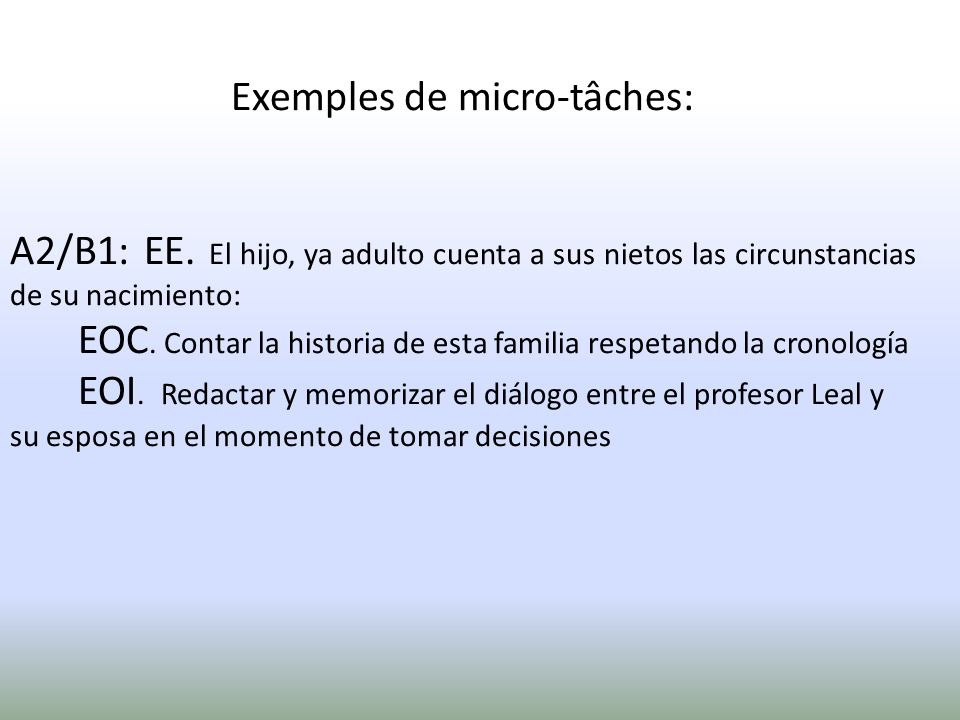 Exemples de micro-tâches: A2/B1: EE. El hijo, ya adulto cuenta a sus nietos las circunstancias de su nacimiento: EOC. Contar la historia de esta famil