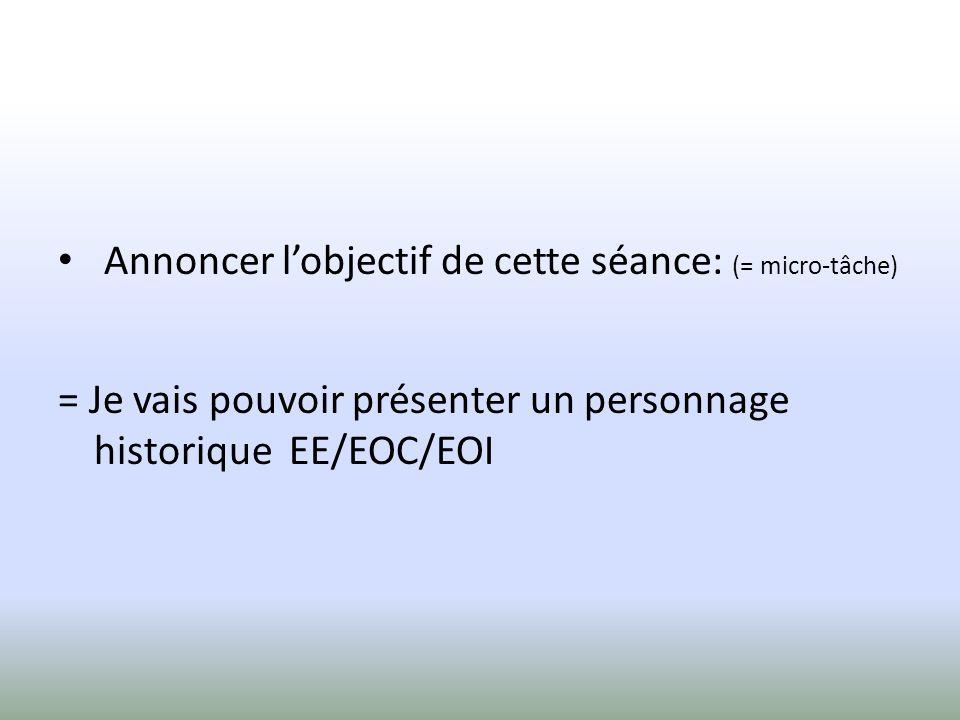 Annoncer lobjectif de cette séance: (= micro-tâche) = Je vais pouvoir présenter un personnage historique EE/EOC/EOI