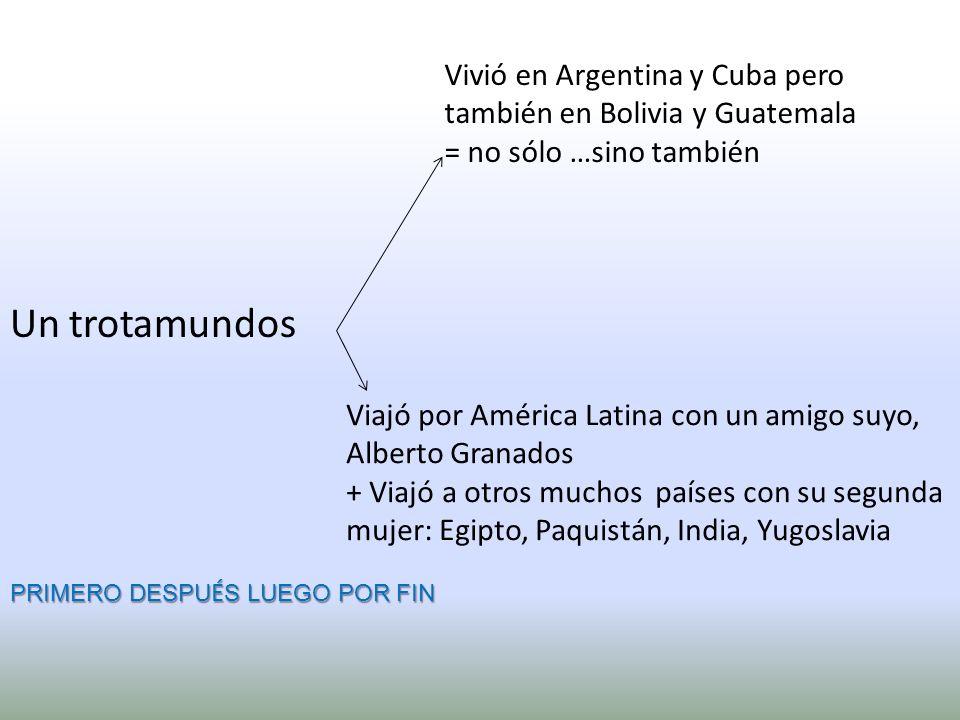 Vivió en Argentina y Cuba pero también en Bolivia y Guatemala = no sólo …sino también Viajó por América Latina con un amigo suyo, Alberto Granados + Viajó a otros muchos países con su segunda mujer: Egipto, Paquistán, India, Yugoslavia Un trotamundos PRIMERO DESPU É S LUEGO POR FIN