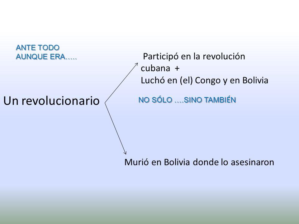 Participó en la revolución cubana + Luchó en (el) Congo y en Bolivia Murió en Bolivia donde lo asesinaron Un revolucionario ANTE TODO AUNQUE ERA….. NO