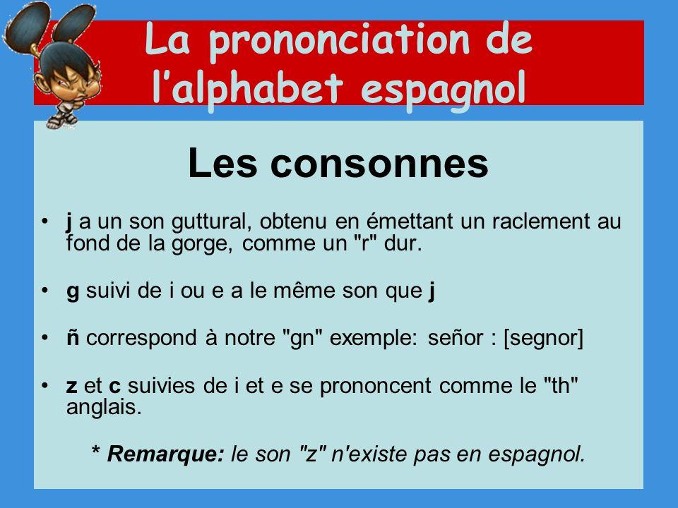La prononciation de lalphabet espagnol Les consonnes j a un son guttural, obtenu en émettant un raclement au fond de la gorge, comme un r dur.