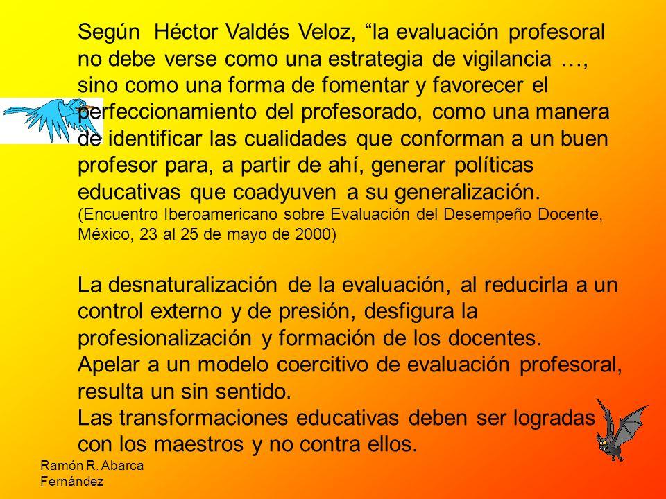 Ramón R. Abarca Fernández Según Héctor Valdés Veloz, la evaluación profesoral no debe verse como una estrategia de vigilancia …, sino como una forma d