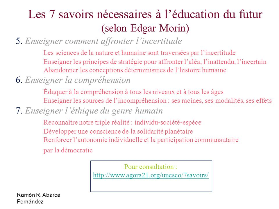 Ramón R. Abarca Fernández Les 7 savoirs nécessaires à léducation du futur (selon Edgar Morin) 5. Enseigner comment affronter lincertitude Les sciences