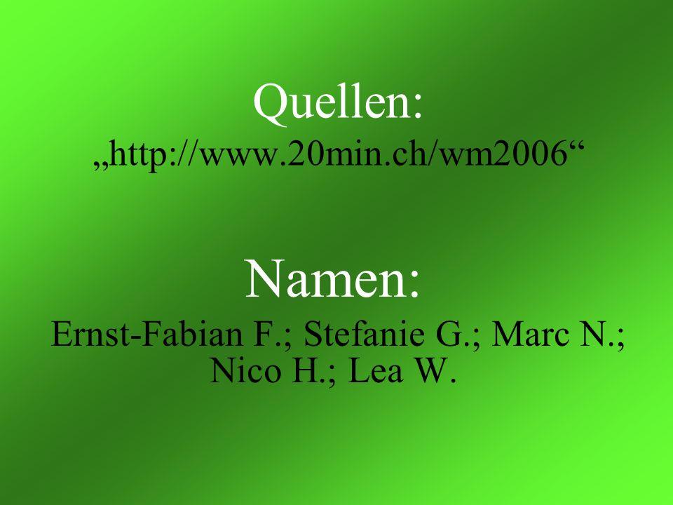 Quellen:http://www.20min.ch/wm2006 Namen: Ernst-Fabian F.; Stefanie G.; Marc N.; Nico H.; Lea W.