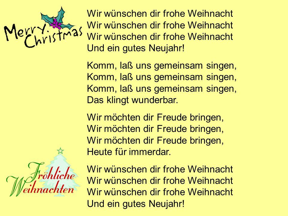 Wir wünschen dir frohe Weihnacht Wir wünschen dir frohe Weihnacht Wir wünschen dir frohe Weihnacht Und ein gutes Neujahr.