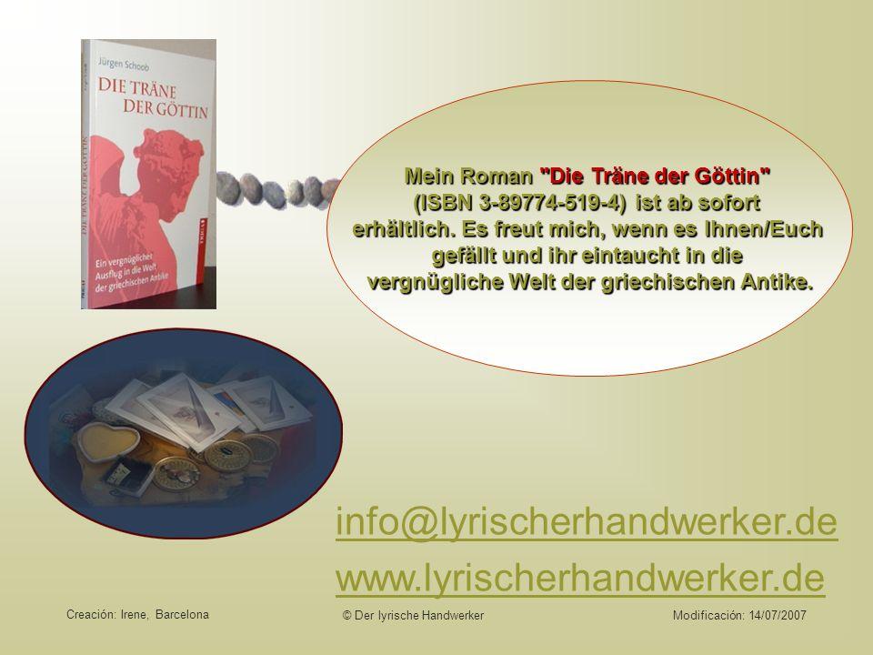 © Der lyrische HandwerkerModificación: 14/07/2007 info@lyrischerhandwerker.de www.lyrischerhandwerker.deMein Roman Die Träne der Göttin (ISBN 3-89774-519-4) ist ab sofort erhältlich.