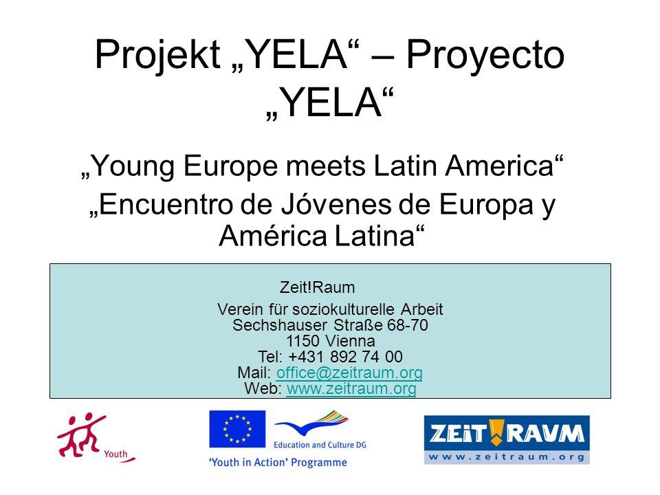 Projekt YELA – Proyecto YELA Young Europe meets Latin America Encuentro de Jóvenes de Europa y América Latina Verein für soziokulturelle Arbeit Sechshauser Straße 68-70 1150 Vienna Tel: +431 892 74 00 Mail: office@zeitraum.org Web: www.zeitraum.orgoffice@zeitraum.orgwww.zeitraum.org Zeit!Raum
