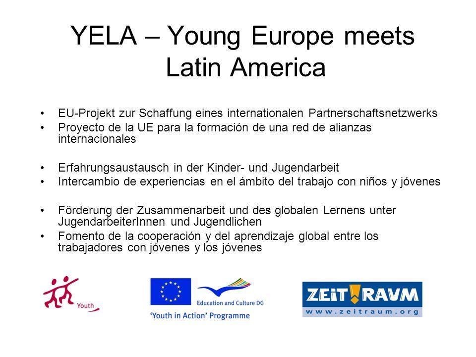 EU-Projekt zur Schaffung eines internationalen Partnerschaftsnetzwerks Proyecto de la UE para la formación de una red de alianzas internacionales Erfahrungsaustausch in der Kinder- und Jugendarbeit Intercambio de experiencias en el ámbito del trabajo con niños y jóvenes Förderung der Zusammenarbeit und des globalen Lernens unter JugendarbeiterInnen und Jugendlichen Fomento de la cooperación y del aprendizaje global entre los trabajadores con jóvenes y los jóvenes YELA – Young Europe meets Latin America
