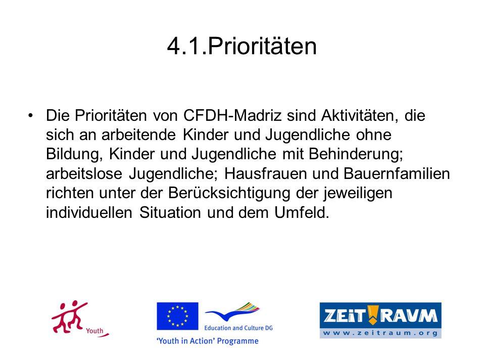 4.1.Prioritäten Die Prioritäten von CFDH-Madriz sind Aktivitäten, die sich an arbeitende Kinder und Jugendliche ohne Bildung, Kinder und Jugendliche mit Behinderung; arbeitslose Jugendliche; Hausfrauen und Bauernfamilien richten unter der Berücksichtigung der jeweiligen individuellen Situation und dem Umfeld.