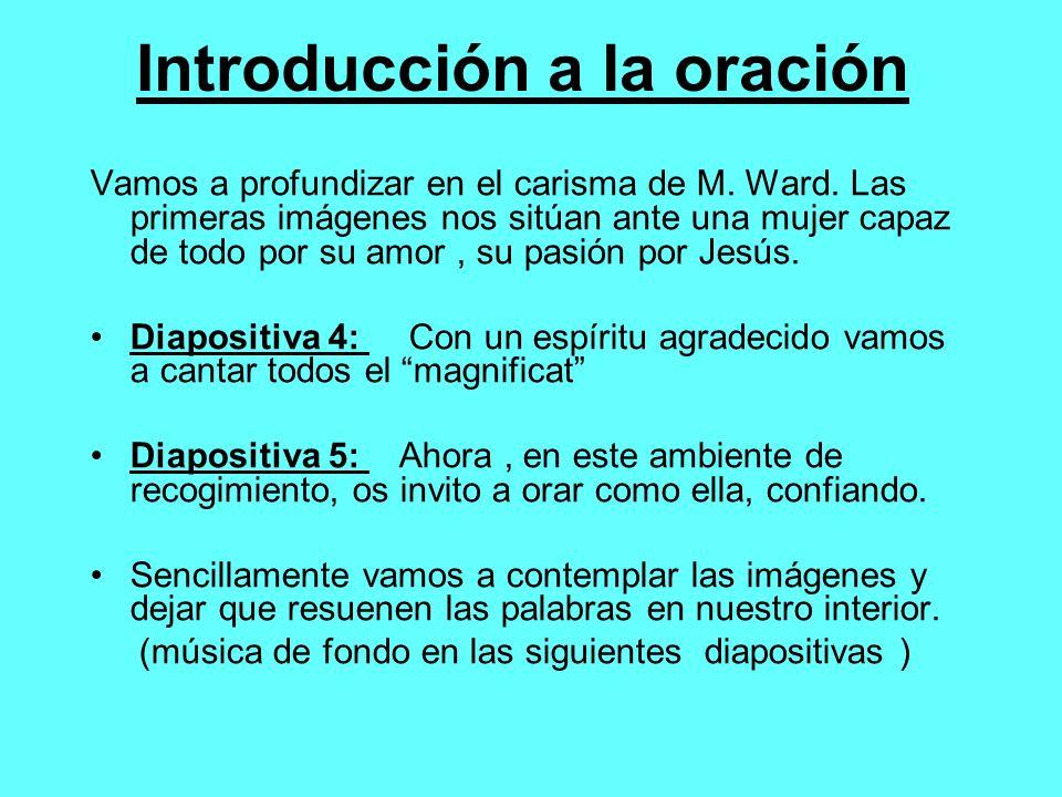 Introducción a la oración Vamos a profundizar en el carisma de M. Ward. Las primeras imágenes nos sitúan ante una mujer capaz de todo por su amor, su