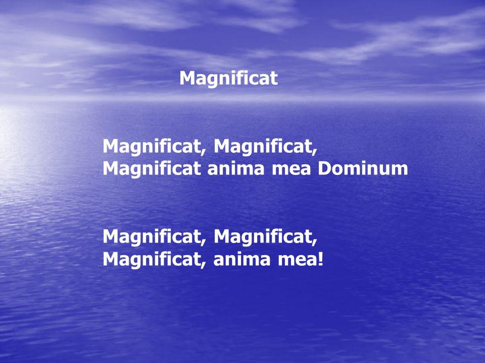 Magnificat Magnificat, Magnificat, Magnificat anima mea Dominum Magnificat, Magnificat, Magnificat, anima mea!
