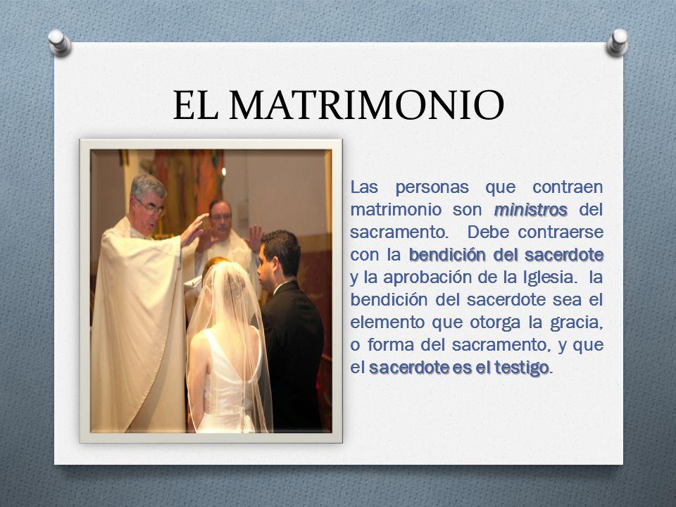 EL MATRIMONIO ministros bendición del sacerdote sacerdote es el testigo Las personas que contraen matrimonio son ministros del sacramento.