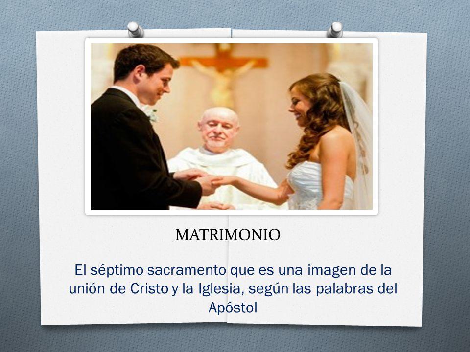 MATRIMONIO El séptimo sacramento que es una imagen de la unión de Cristo y la Iglesia, según las palabras del Apóstol