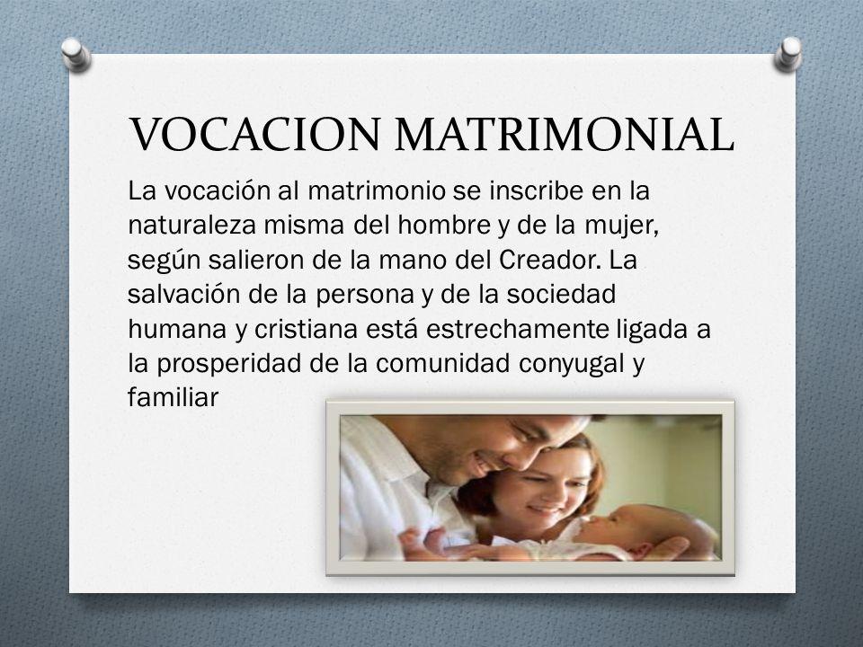 VOCACION MATRIMONIAL La vocación al matrimonio se inscribe en la naturaleza misma del hombre y de la mujer, según salieron de la mano del Creador.