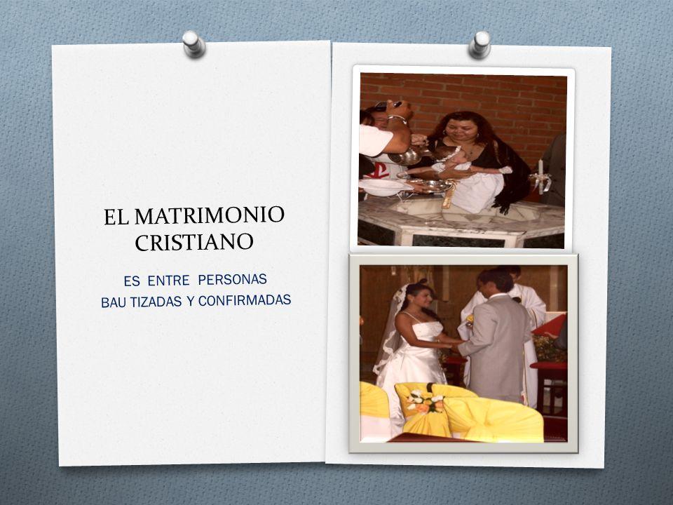 EL MATRIMONIO CRISTIANO ES ENTRE PERSONAS BAU TIZADAS Y CONFIRMADAS