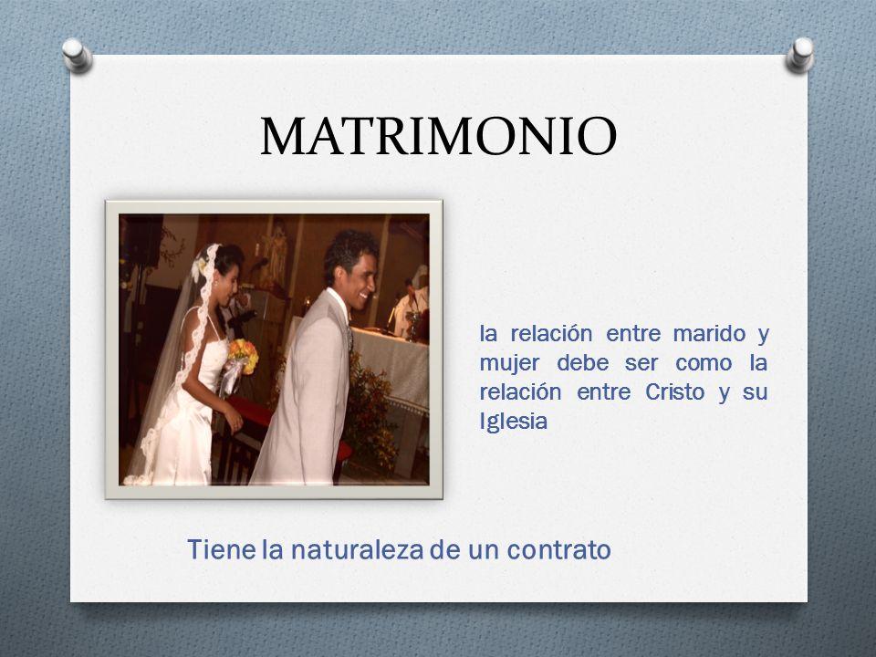 MATRIMONIO Tiene la naturaleza de un contrato la relación entre marido y mujer debe ser como la relación entre Cristo y su Iglesia