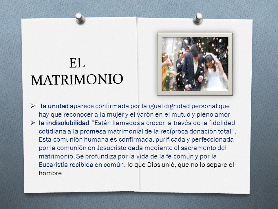 EL MATRIMONIO la unidad aparece confirmada por la igual dignidad personal que hay que reconocer a la mujer y el varón en el mutuo y pleno amor la indisolubilidad Están llamados a crecer a través de la fidelidad cotidiana a la promesa matrimonial de la recíproca donación total .