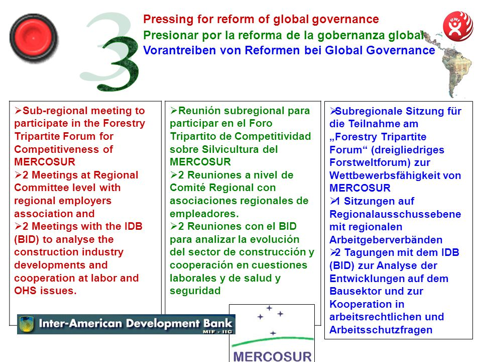 Presionar por la reforma de la gobernanza global Sub-regional meeting to participate in the Forestry Tripartite Forum for Competitiveness of MERCOSUR 2 Meetings at Regional Committee level with regional employers association and 2 Meetings with the IDB (BID) to analyse the construction industry developments and cooperation at labor and OHS issues.
