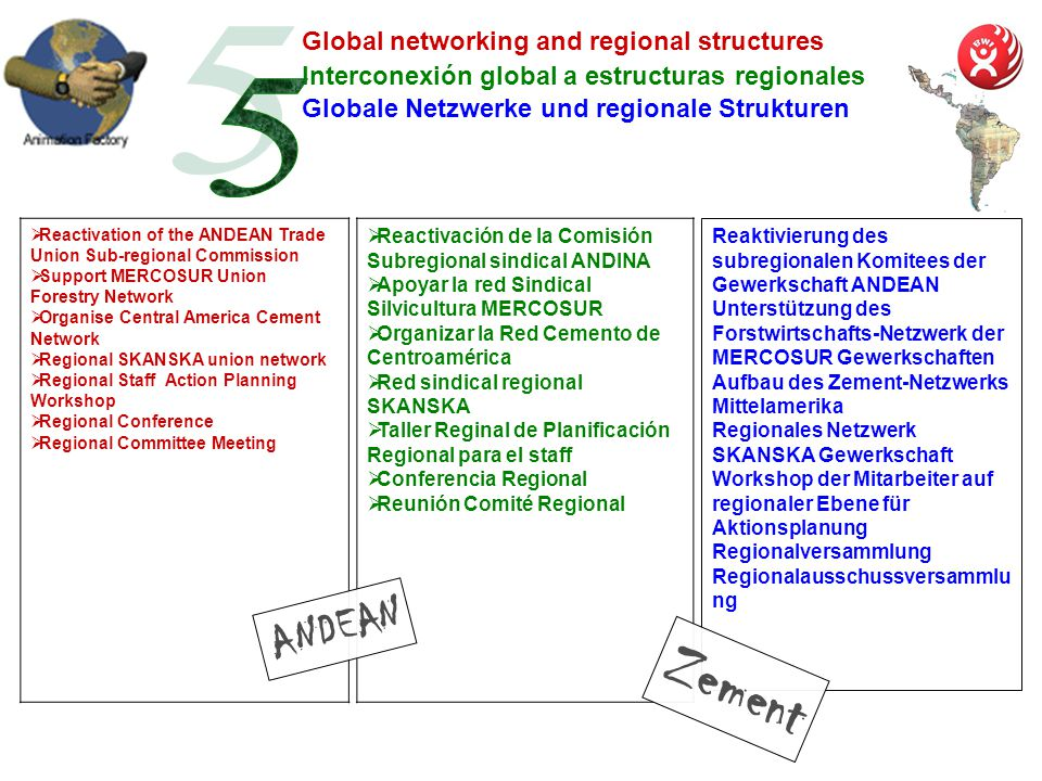 Interconexión global a estructuras regionales Reactivation of the ANDEAN Trade Union Sub-regional Commission Support MERCOSUR Union Forestry Network Organise Central America Cement Network Regional SKANSKA union network Regional Staff Action Planning Workshop Regional Conference Regional Committee Meeting Global networking and regional structures Globale Netzwerke und regionale Strukturen Reactivación de la Comisión Subregional sindical ANDINA Apoyar la red Sindical Silvicultura MERCOSUR Organizar la Red Cemento de Centroamérica Red sindical regional SKANSKA Taller Reginal de Planificación Regional para el staff Conferencia Regional Reunión Comité Regional ANDEAN Reaktivierung des subregionalen Komitees der Gewerkschaft ANDEAN Unterstützung des Forstwirtschafts-Netzwerk der MERCOSUR Gewerkschaften Aufbau des Zement-Netzwerks Mittelamerika Regionales Netzwerk SKANSKA Gewerkschaft Workshop der Mitarbeiter auf regionaler Ebene für Aktionsplanung Regionalversammlung Regionalausschussversammlu ng Zement