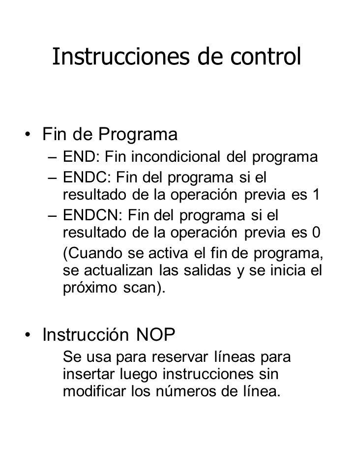 Instrucciones de control Fin de Programa –END: Fin incondicional del programa –ENDC: Fin del programa si el resultado de la operación previa es 1 –ENDCN: Fin del programa si el resultado de la operación previa es 0 (Cuando se activa el fin de programa, se actualizan las salidas y se inicia el próximo scan).