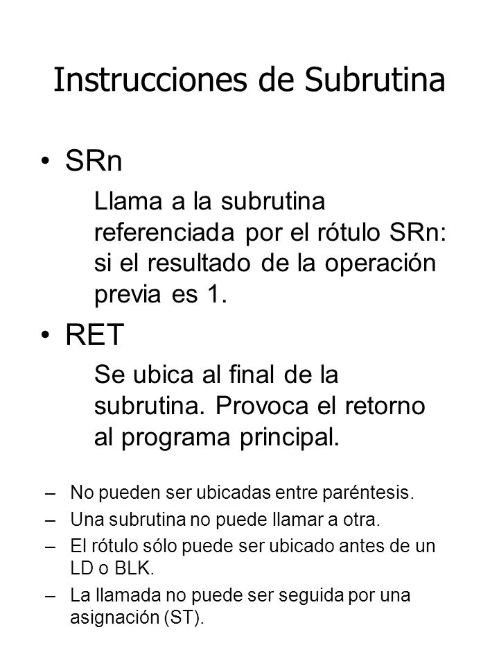 Instrucciones de Subrutina SRn Llama a la subrutina referenciada por el rótulo SRn: si el resultado de la operación previa es 1. RET Se ubica al final