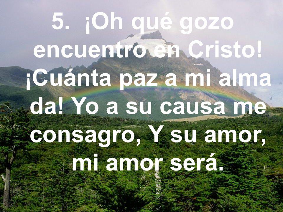 5. ¡Oh qué gozo encuentro en Cristo! ¡Cuánta paz a mi alma da! Yo a su causa me consagro, Y su amor, mi amor será.