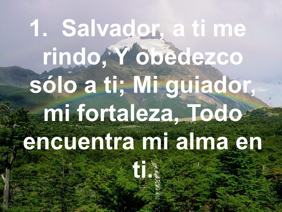 1. Salvador, a ti me rindo, Y obedezco sólo a ti; Mi guiador, mi fortaleza, Todo encuentra mi alma en ti.