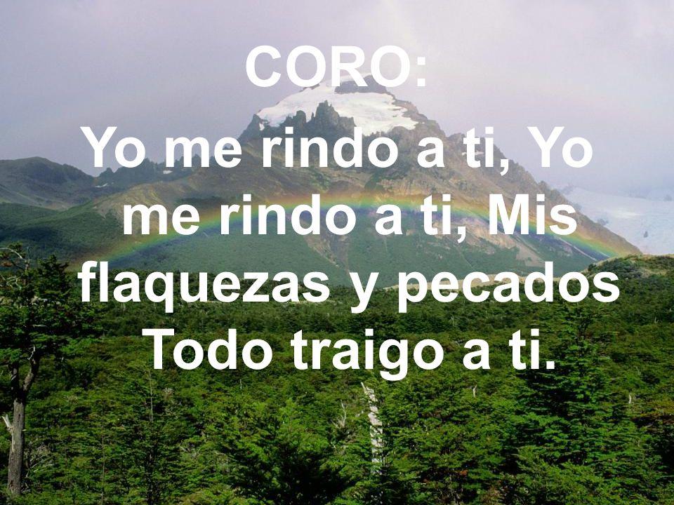 CORO: Yo me rindo a ti, Yo me rindo a ti, Mis flaquezas y pecados Todo traigo a ti.