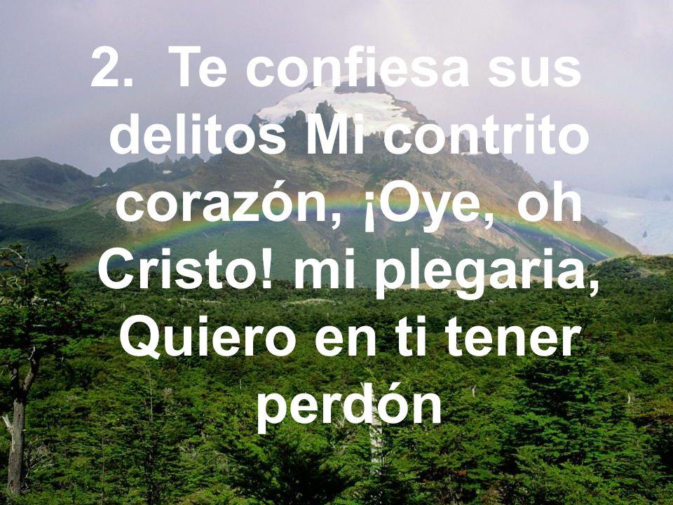 2. Te confiesa sus delitos Mi contrito corazón, ¡Oye, oh Cristo! mi plegaria, Quiero en ti tener perdón