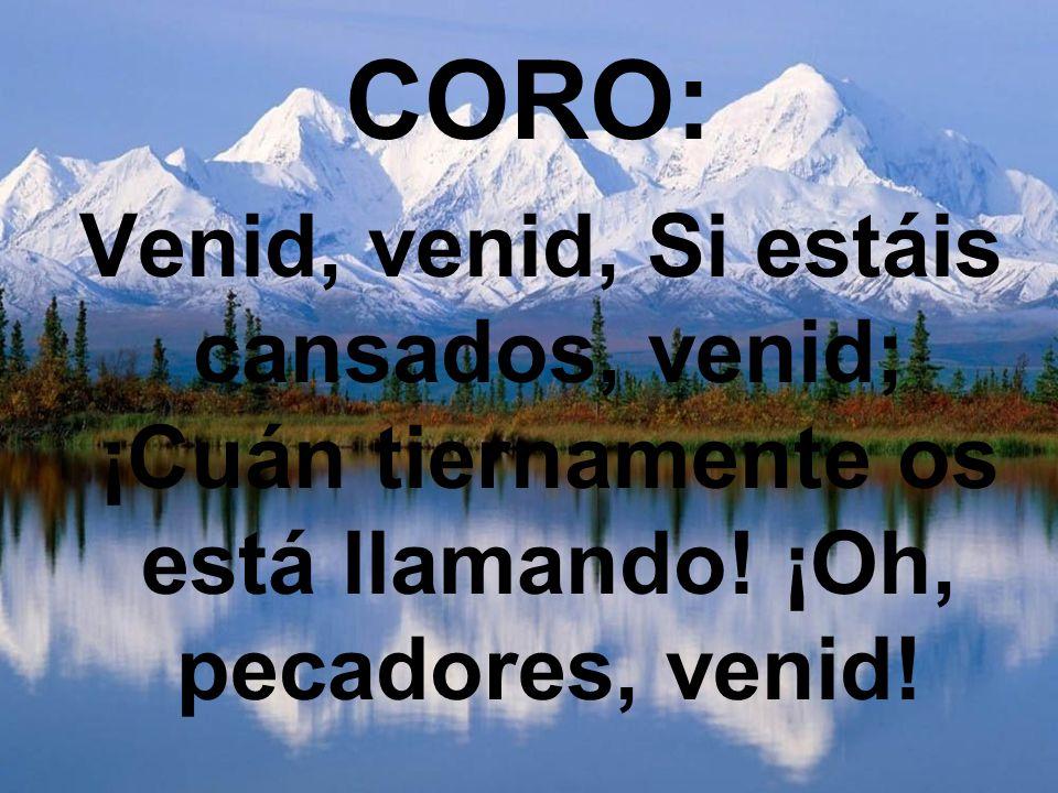 CORO: Venid, venid, Si estáis cansados, venid; ¡Cuán tiernamente os está llamando! ¡Oh, pecadores, venid!