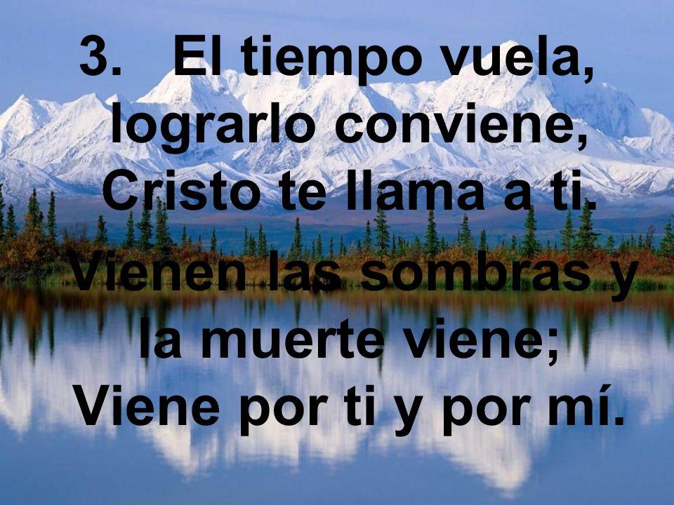 3. El tiempo vuela, lograrlo conviene, Cristo te llama a ti. Vienen las sombras y la muerte viene; Viene por ti y por mí.