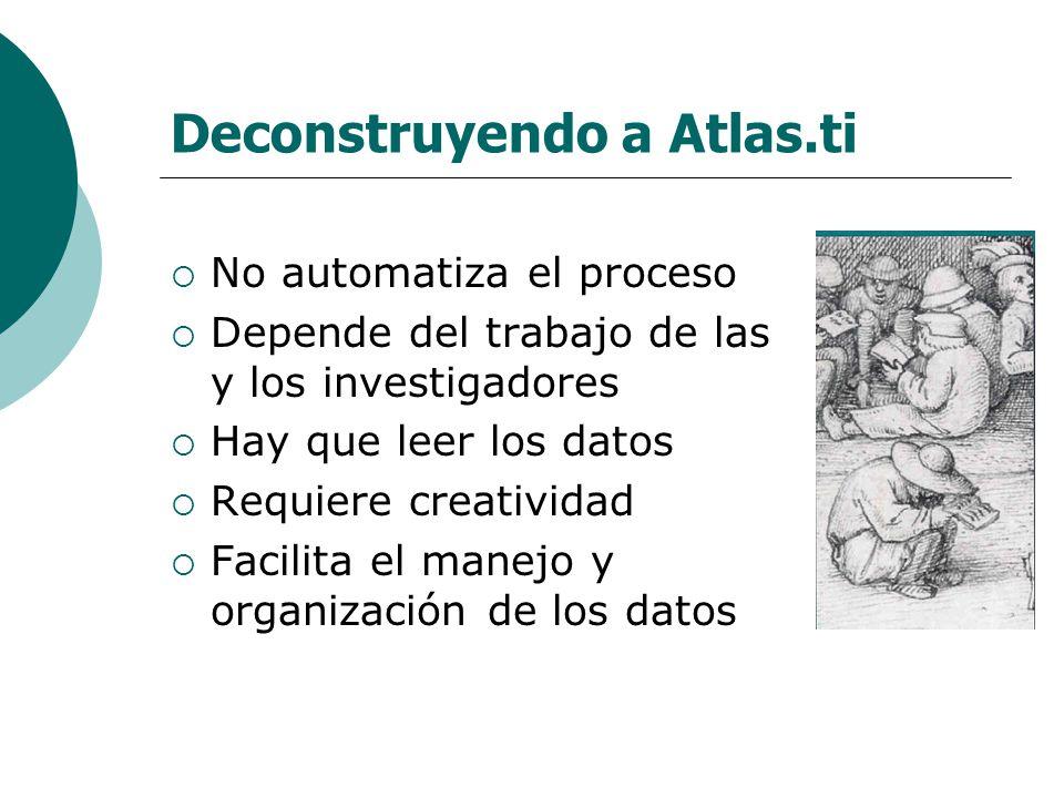 Deconstruyendo a Atlas.ti No automatiza el proceso Depende del trabajo de las y los investigadores Hay que leer los datos Requiere creatividad Facilit