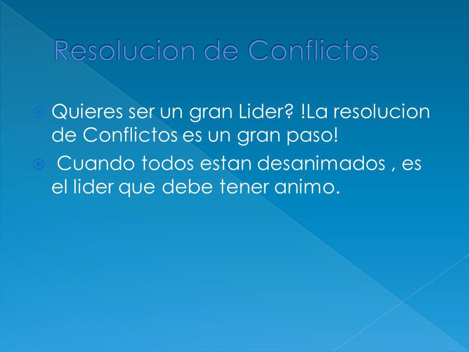 Quieres ser un gran Lider? !La resolucion de Conflictos es un gran paso! Cuando todos estan desanimados, es el lider que debe tener animo.