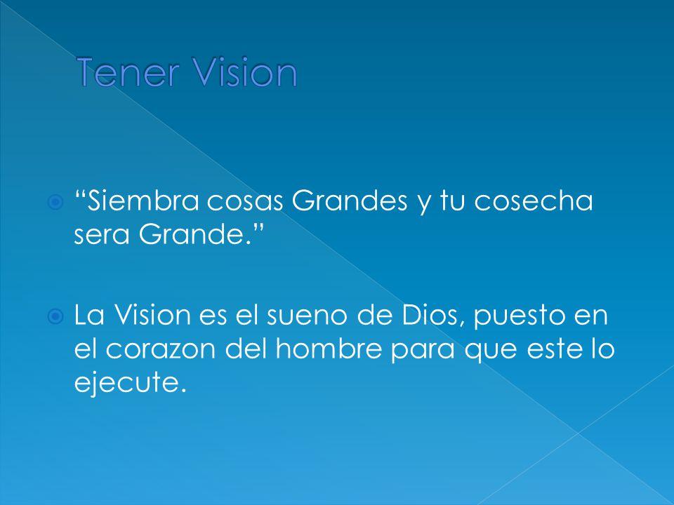 Siembra cosas Grandes y tu cosecha sera Grande. La Vision es el sueno de Dios, puesto en el corazon del hombre para que este lo ejecute.