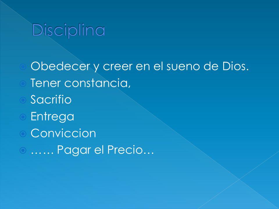 Obedecer y creer en el sueno de Dios. Tener constancia, Sacrifio Entrega Conviccion …… Pagar el Precio…