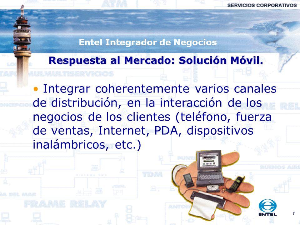 7 Entel Integrador de Negocios Respuesta al Mercado: Solución Móvil. Integrar coherentemente varios canales de distribución, en la interacción de los