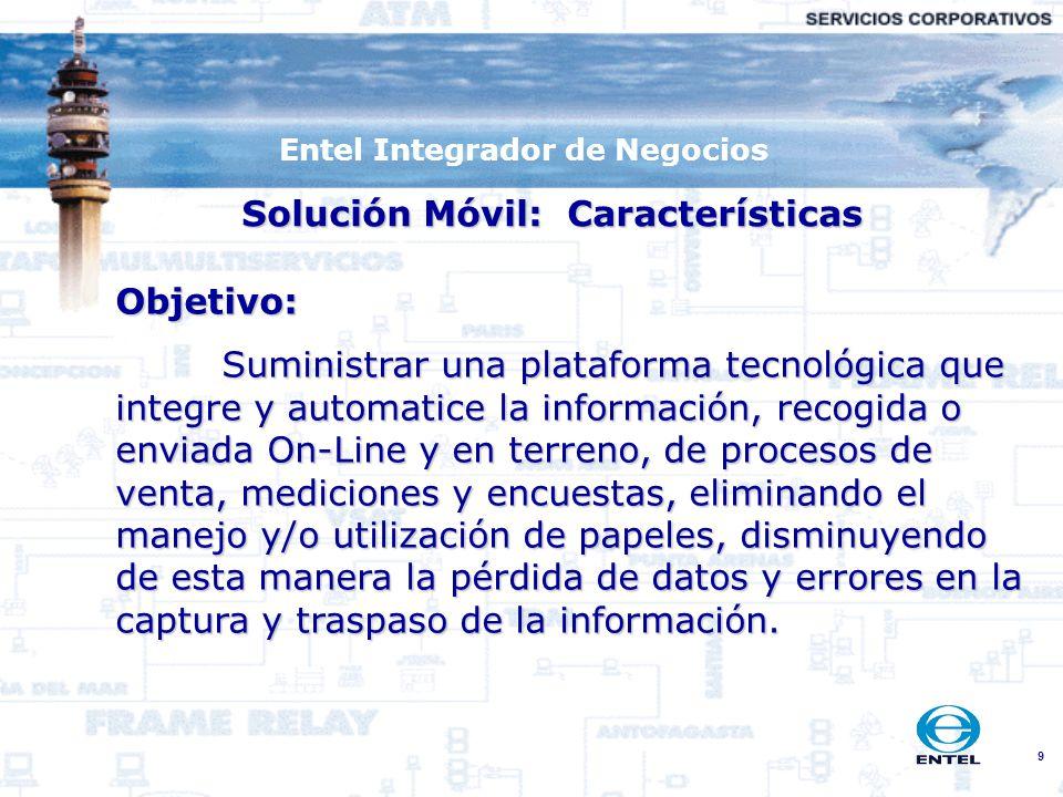 9 Entel Integrador de Negocios Solución Móvil: Características Objetivo: Suministrar una plataforma tecnológica que integre y automatice la informació