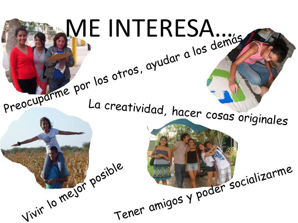 ME INTERESA… Vivir lo mejor posible Preocuparme por los otros, ayudar a los demás La creatividad, hacer cosas originales Tener amigos y poder socializarme