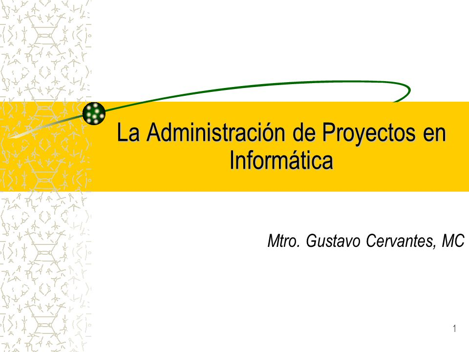 1 La Administración de Proyectos en Informática Mtro. Gustavo Cervantes, MC