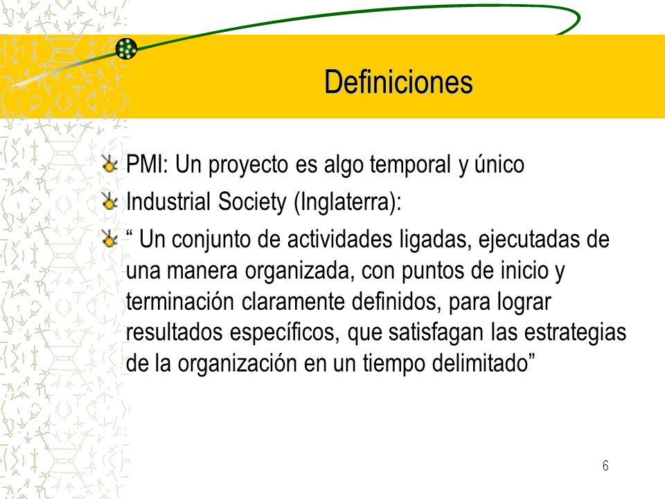 6 Definiciones PMI: Un proyecto es algo temporal y único Industrial Society (Inglaterra): Un conjunto de actividades ligadas, ejecutadas de una manera