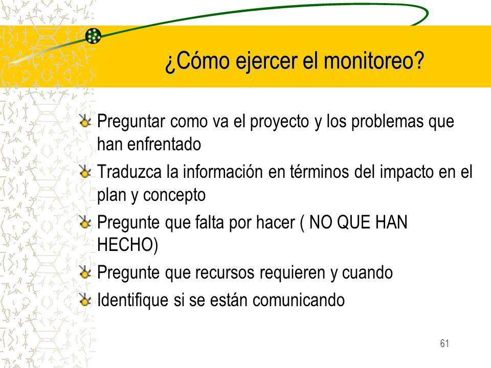 61 ¿Cómo ejercer el monitoreo? Preguntar como va el proyecto y los problemas que han enfrentado Traduzca la información en términos del impacto en el