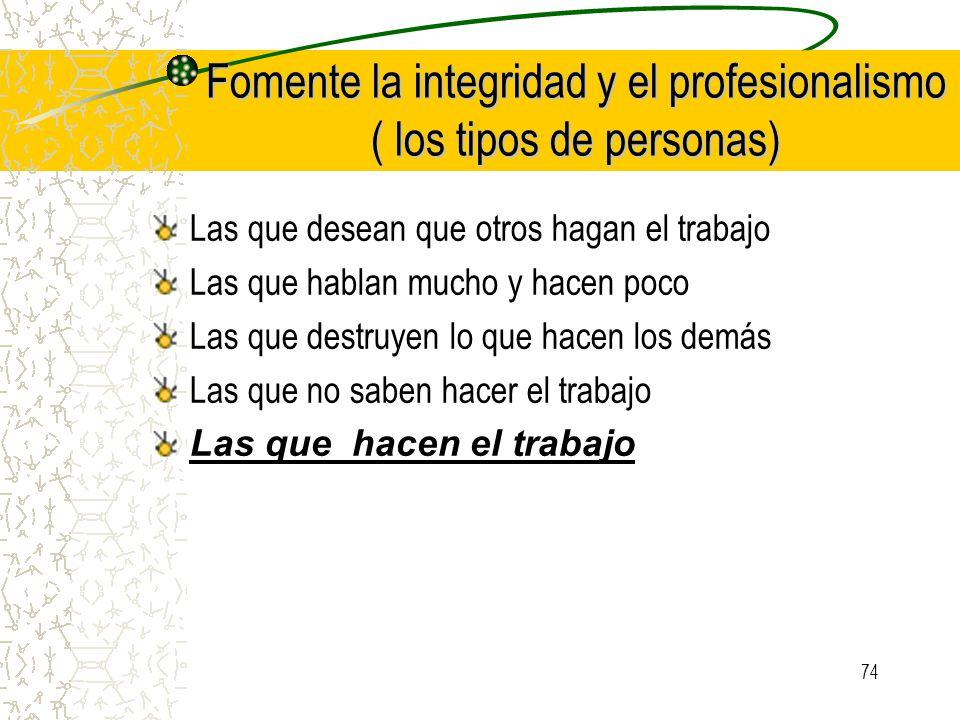 74 Fomente la integridad y el profesionalismo ( los tipos de personas) Las que desean que otros hagan el trabajo Las que hablan mucho y hacen poco Las
