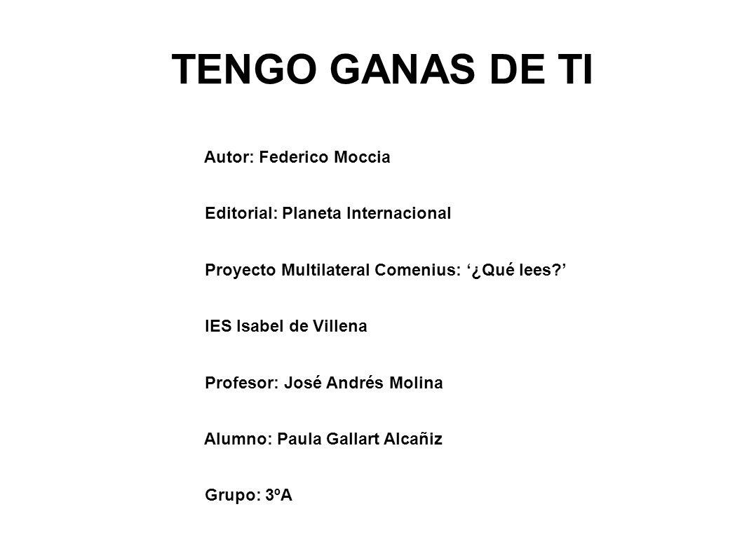 TENGO GANAS DE TI Autor: Federico Moccia Editorial: Planeta Internacional Proyecto Multilateral Comenius: ¿Qué lees.