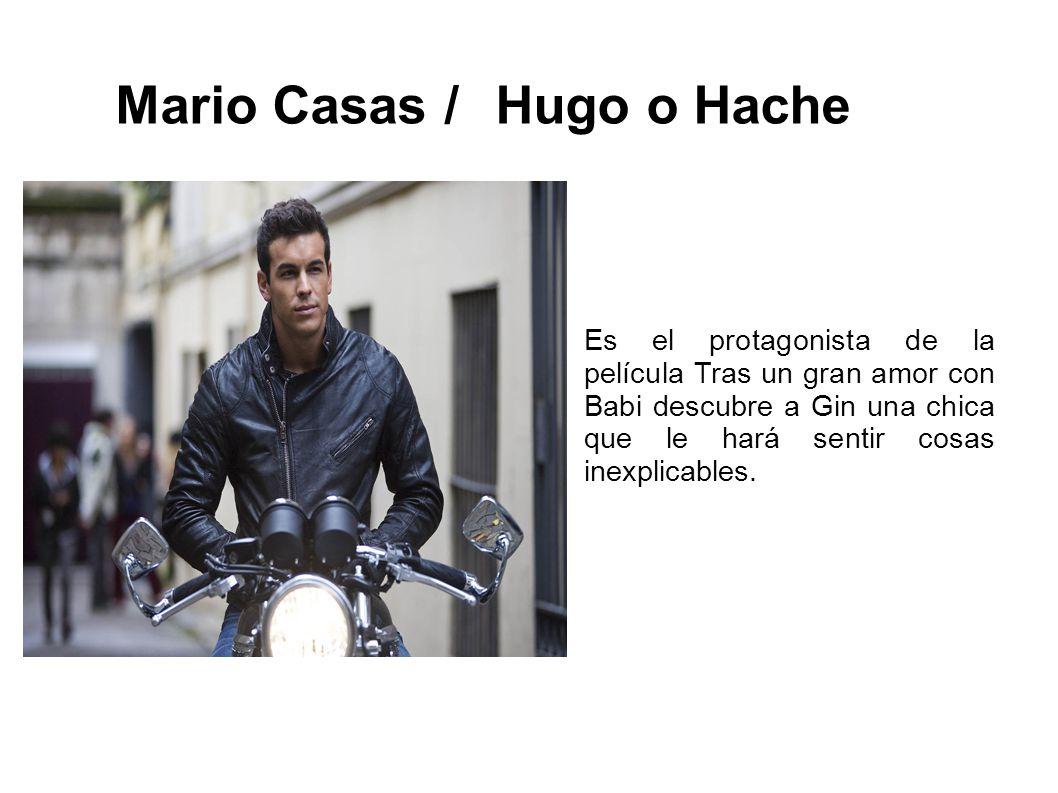 Mario Casas / Hugo o Hache Es el protagonista de la película Tras un gran amor con Babi descubre a Gin una chica que le hará sentir cosas inexplicables.