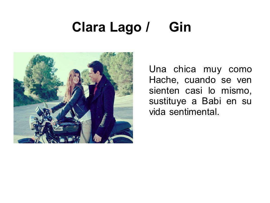 Clara Lago / Gin Una chica muy como Hache, cuando se ven sienten casi lo mismo, sustituye a Babi en su vida sentimental.
