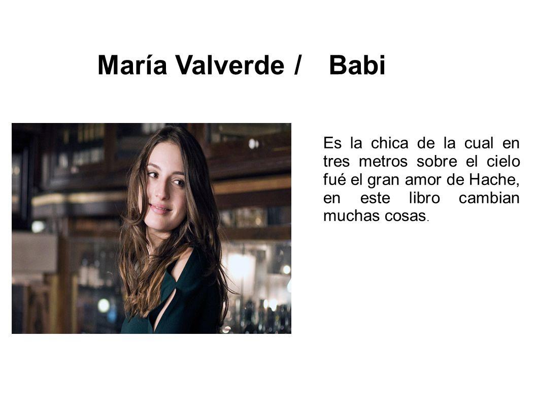 María Valverde / Babi Es la chica de la cual en tres metros sobre el cielo fué el gran amor de Hache, en este libro cambian muchas cosas.