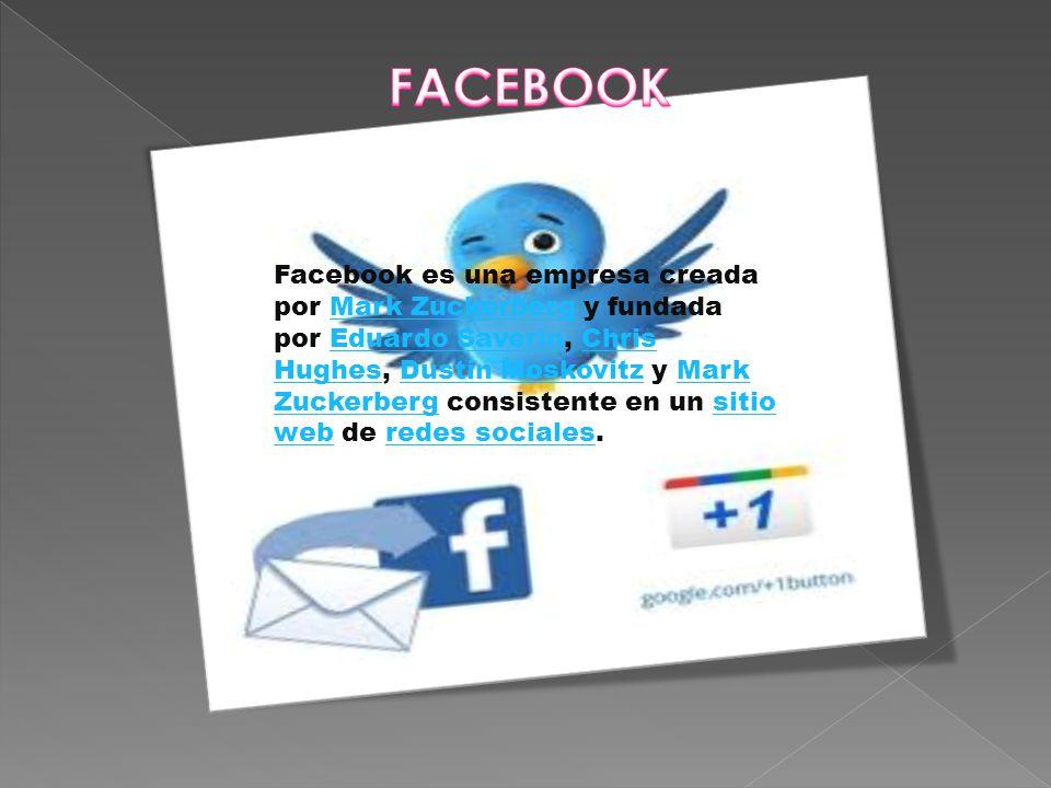 Facebook es una empresa creada por Mark Zuckerberg y fundada por Eduardo Saverin, Chris Hughes, Dustin Moskovitz y Mark Zuckerberg consistente en un sitio web de redes sociales.Mark ZuckerbergEduardo SaverinChris HughesDustin MoskovitzMark Zuckerbergsitio webredes sociales