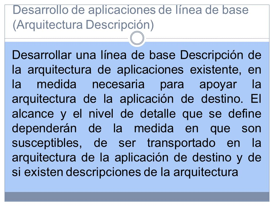 Desarrollo de aplicaciones de línea de base (Arquitectura Descripción) Desarrollar una línea de base Descripción de la arquitectura de aplicaciones existente, en la medida necesaria para apoyar la arquitectura de la aplicación de destino.