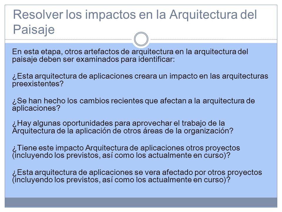 Resolver los impactos en la Arquitectura del Paisaje En esta etapa, otros artefactos de arquitectura en la arquitectura del paisaje deben ser examinados para identificar: ¿Esta arquitectura de aplicaciones creara un impacto en las arquitecturas preexistentes.